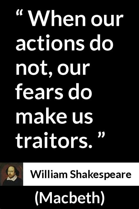 """When our actions do not, our fears do make us traitors"