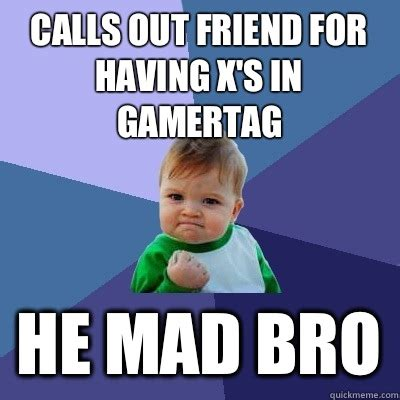 He Mad Meme - calls out friend for having x s in gamertag he mad bro success kid quickmeme