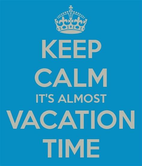 Keep Calm Its Almost Vacation Time Vacation Will Be Here Fore We Know It I So Cant Wait