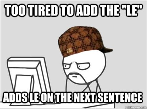 Too Tired Meme - too tired to add the quot le quot adds le on the next sentence scumbag computer guy quickmeme
