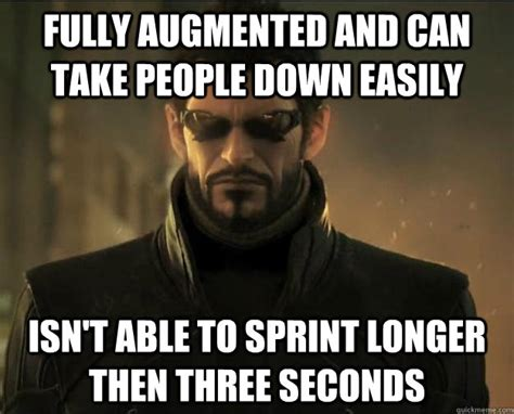 Deus Ex Memes - fully augmented and can take people down easily isn t able to sprint longer then three seconds