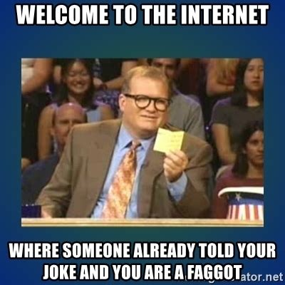 Faggot Memes - welcome to the internet where someone already told your joke and you are a faggot drew carey