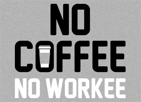 No Coffee No Workee T-shirt Coffee Cake Recipe Streusel House Trung Son Ringtone Download As Dalat Ubud Metric Dubai