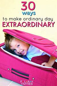 How To Make Ordinary Day Extraordinary. 30 Incredibly Fun ...
