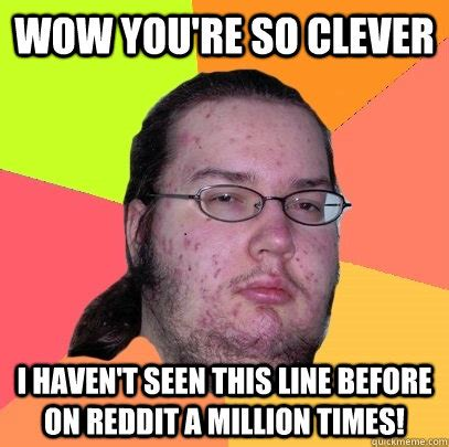 Clever Memes - wow you re so clever i haven t seen this line before on reddit a million times misc quickmeme