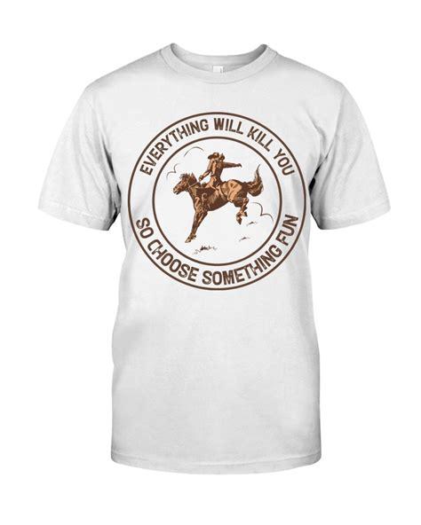choose kill everything something fun horseback riding shirt hoodie tank tagotee