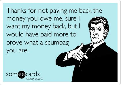 Pay Me My Money Meme - thanks for not paying me back the money you owe me sure i want my money back but i would have