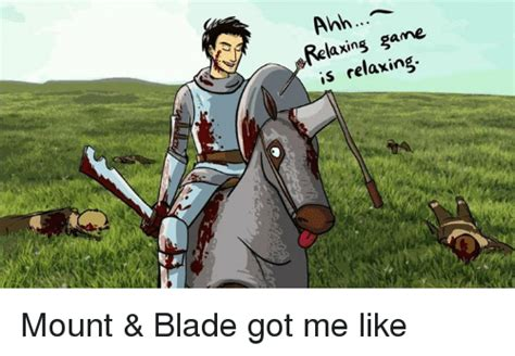 Mount And Blade Memes - anh game axing is relaxing mount blade got me like blade meme on sizzle