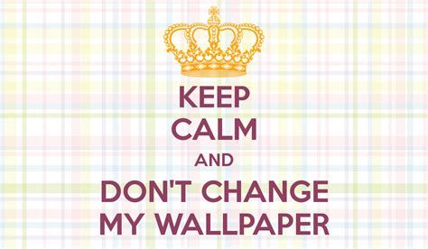Keep Calm And Don't Change My Wallpaper  Keep Calm And