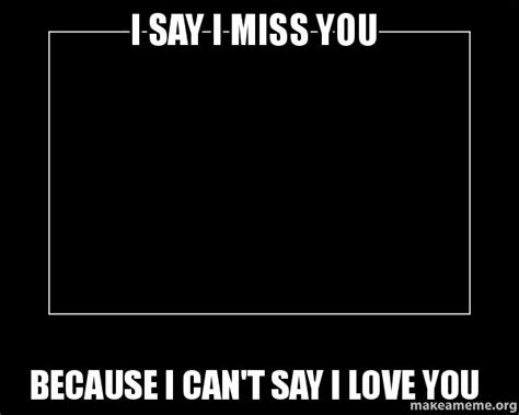 Because I Can Meme - i say i miss you because i can t say i love you motivational meme make a meme
