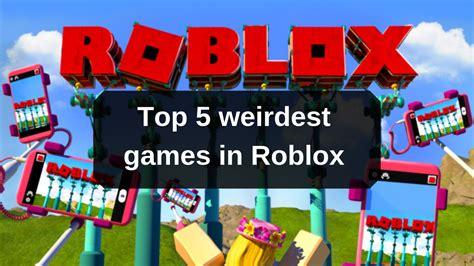 roblox  top  weirdest games   play