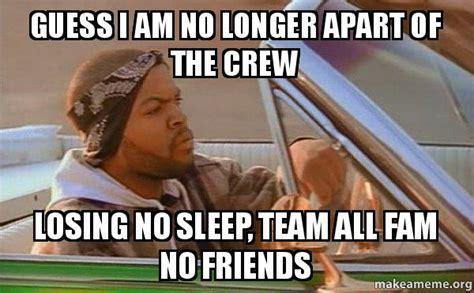 Team No Sleep Meme - guess i am no longer apart of the crew losing no sleep team all fam no friends today was a