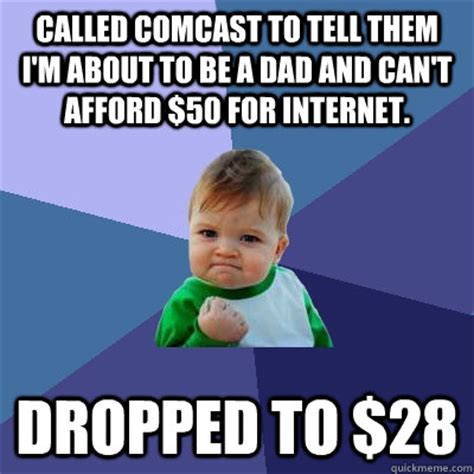 Comcast Meme - called comcast to tell them i m about to be a dad and can t afford 50 for internet dropped to