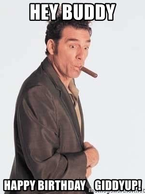 Hey Buddy Meme - hey buddy happy birthday giddyup cosmo kramer meme generator