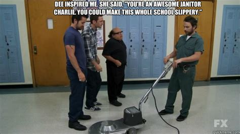 Janitor Meme - dee inspired me she said quot you re an awesome janitor charlie you could make this whole school