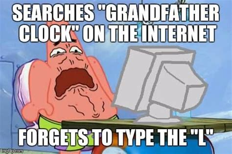 Funny Patrick Meme - searches grandfather clock on the internet forgets to type the l funny patrick meme picsmine