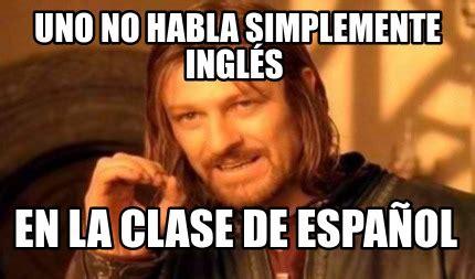 Memes Generator En Espaã Ol - meme creator uno no habla simplemente ingl 233 s en la clase de espa 241 ol meme generator at