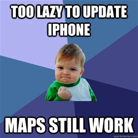 Too Lazy Meme - too lazy to update iphone maps still work success kid quickmeme