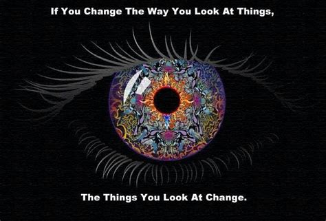 """if You Change The Way You Look At Things…""  Wayne Dyer"