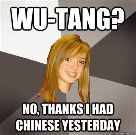 Wu Tang Meme - wu tang no thanks i had chinese yesterday musically oblivious 8th grader quickmeme