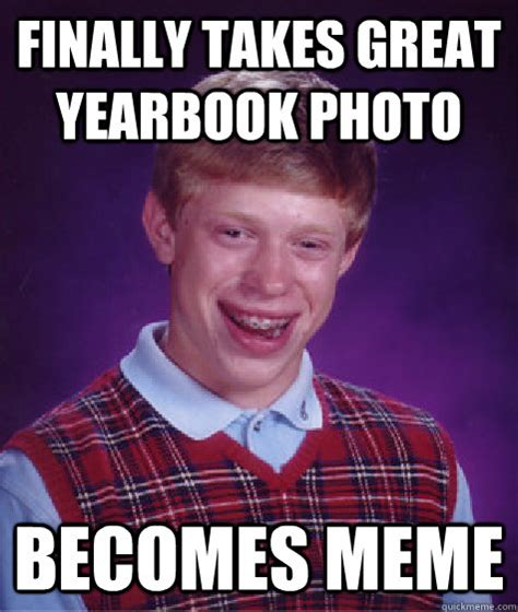 Yearbook Memes - finally takes great yearbook photo becomes meme bad luck brian quickmeme