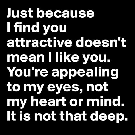 just because i find you attractive doesn t i like you