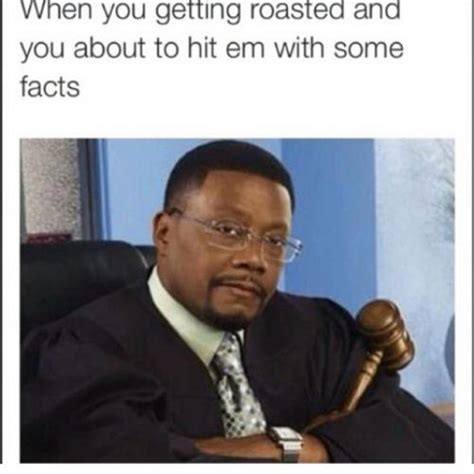 Roasted Memes - when you getting roasted and you about to hit em with some facts