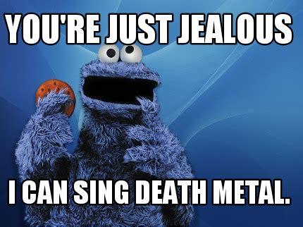 Death Metal Meme - meme creator you re just jealous i can sing death metal meme generator at memecreator org