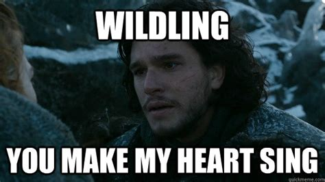 Jon Snow Meme - wildling you make my heart sing jon snow quickmeme