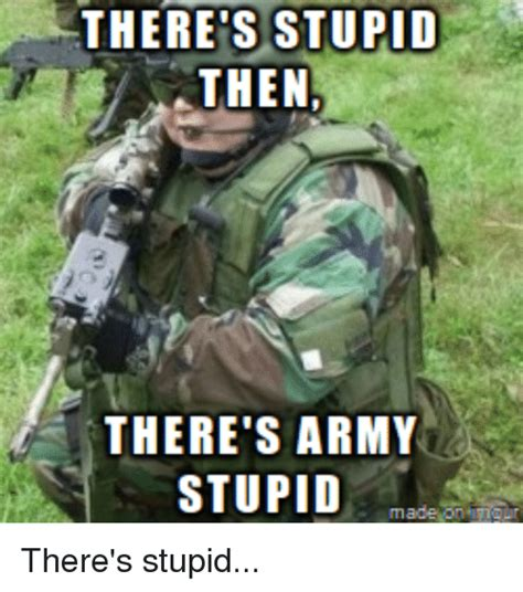 Army Memes There S Stupid Then There S Army Stupid There S Stupid