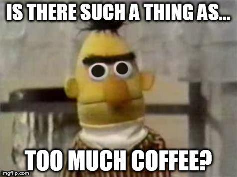 Too Much Coffee Meme - sesame street imgflip