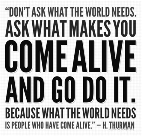Don't Ask What The World Needs Ask What Makes You Come