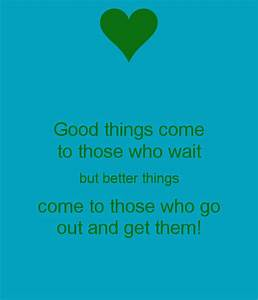 Good things come to those who wait but better things come ...