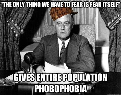 Fdr Memes - quot the only thing we have to fear is fear itself quot gives entire population phobophobia scumbag