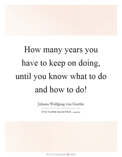 how many years you to keep on doing until you