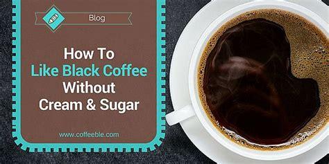 Learning to like coffee black is kind of like learning to like wine. How To Like Black Coffee Without Cream And Sugar - Coffeeble