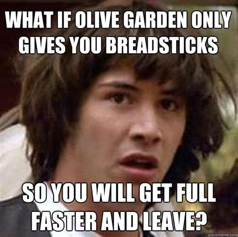 Olive Garden Meme - what if olive garden only gives you breadsticks so you will get full faster and leave