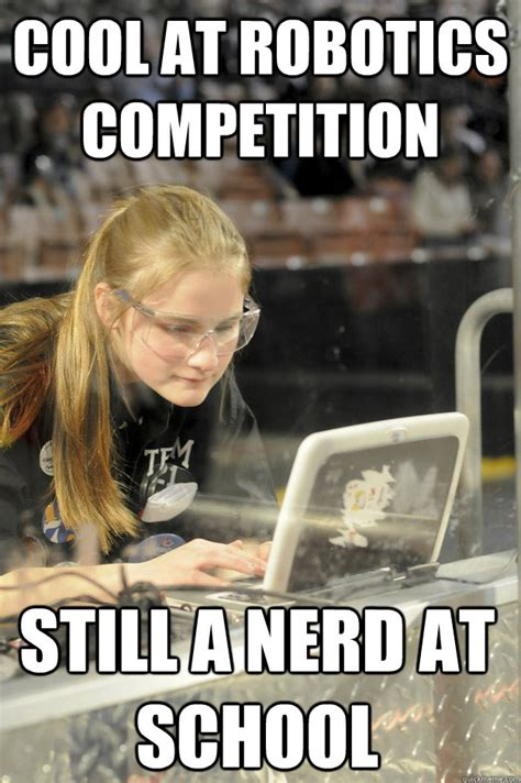 Frc Memes - cool at robotics competition still a nerd at school first robotics girl quickmeme