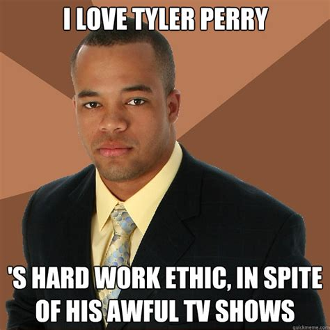 Perry Meme - i love tyler perry s hard work ethic in spite of his awful tv shows successful black man