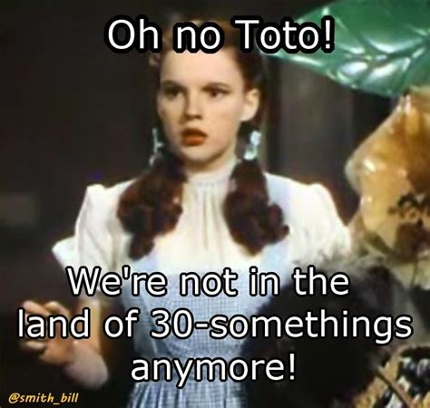 Funny 40th Birthday Memes - bill s friday funnies move quote for a 40th birthday dorothy from the wizard of oz funny