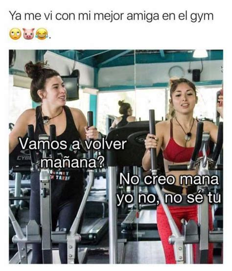Memes En El Gym - dopl3r com memes ya me vi con mi mejor amiga en el gym vamos a volver manana cyba no creo