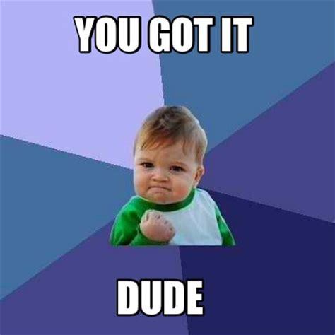 You Got It Dude Meme - meme creator you got it dude meme generator at memecreator org