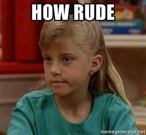 how rude - Stephanie Tanner | Meme Generator
