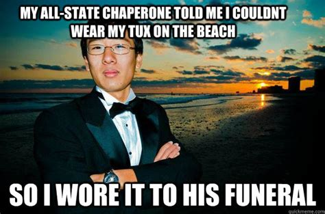 All State Meme - my all state chaperone told me i couldnt wear my tux on the beach so i wore it to his funeral
