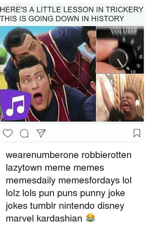 Meme Puns - here s a little lesson in trickery this is going down in history 10 wearenumberone robbierotten