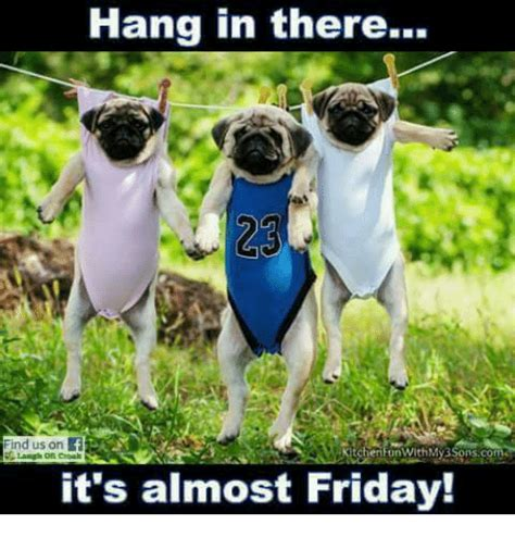 Almost Friday Meme - hang in there find us on laugh on coal it s almost friday friday meme on sizzle