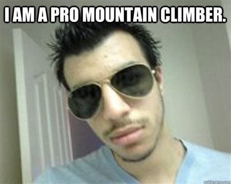 Suck My Dick Meme - i am a pro mountain climber stupid boss nasti quickmeme