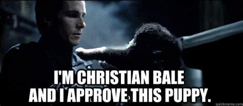 Christian Bale Meme - i m christian bale and i approve this puppy christian bale and puppy quickmeme