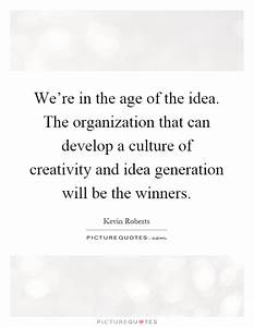 We're in the age of the idea. The organization that can ...