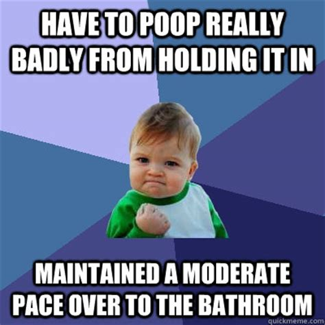 Poop Memes - have to poop really badly from holding it in maintained a moderate pace over to the bathroom